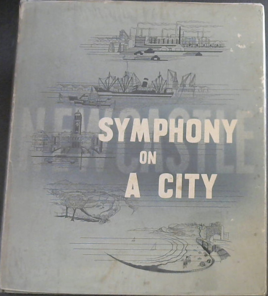 Image for Symphony on a City : The Story of the City of Newcastle, New South Wales; its Birth, its Development and its Place in Australia