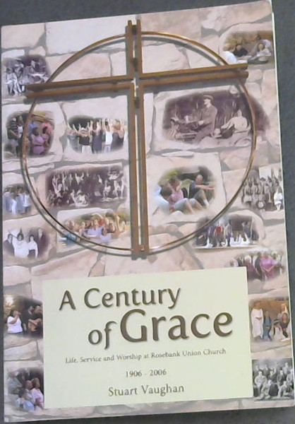 Image for A Century of Grace: A history of Rosebank Union Church, Life, Service and Worship at Rosebank Union Church 1906-2006