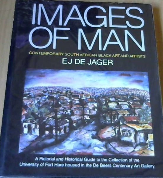 Image for Images of Man: Contemporary South African Black Art and Artists : a pictorial and historical guide to the collection of the University of Fort Hare housed in the De Beers Centenary Art Gallery
