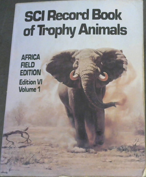 Image for THe SCI Record Book of Trophy Animals : A Book of the Safari Club International Awards Program Containing Tabulations of Outstanding Big Game Trophies in Africa, Europe, Asia, North America, South America and the South Pacific - Edition VI, Vol I - Africa