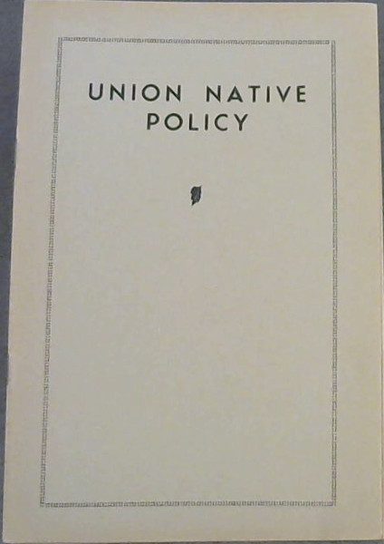 "Image for Union Native Policy : Strong Criticism by Sir James Rose-Innes - ""The Domination of the North"" - Status Bill Does Not Take Away Franchise Rights - Address delivered to the Cape Peninsula Joint Council of Europeans and Bantu at the Annual General Meeting held on the 1st May 1934, by its President the Right Honourable Sir James Rose-Innes, KCMG, PC, ex-Chief Justice of the Union of South Africa"