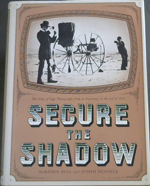 Image for Secure the Shadow : The Story of Cape Photography from its beginnings to the end of 1870