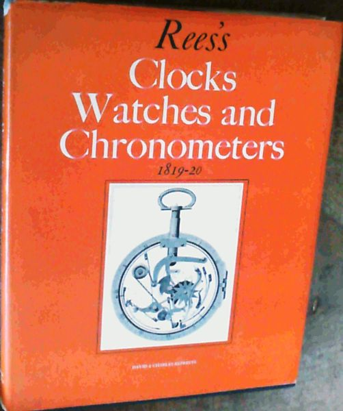 Image for Rees's Clocks, Watches and Chronometers, 1819-20: A Selection from The Cyclopaedia; or Universal Dictionary of Arts, Sciences and Literature