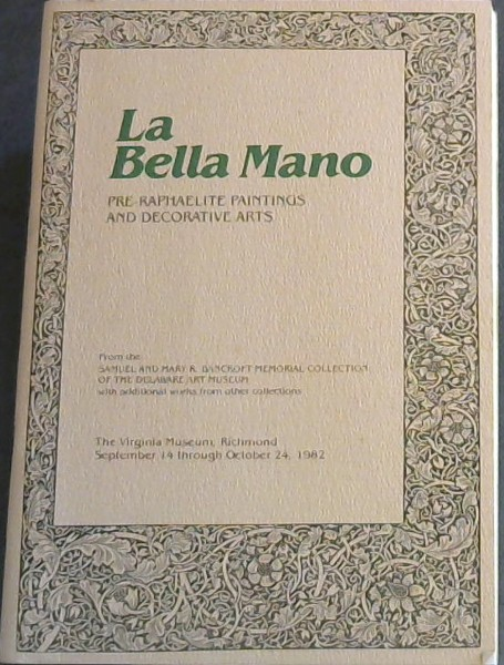 Image for La Bella Mano: Pre-Raphaelite Paintings and Decorative Arts - From the Samuel and Mary R Bancroft Memorial Collection of the Delaware Art Museum with additional works from other collections - The Virginia Museum, Richmond, September 14 through October 24, 1982