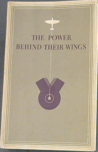 Image for The Power Behind Their Wings : An account of the part played by Sir Henry Royce and the Rolls-Royce engineers in the development of the in-line liquid-cooled Aero-Engine in Great Britain