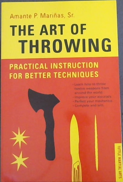 Image for The Art of Throwing: Practical Instruction for Better Techniques - TUTTLE MARTIAL ARTS (Learn how to throw twelve weapons from around the world. Improve your accuracy. Perfect your mechanics. Complete and win.)