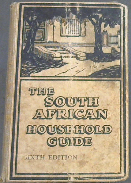 Image for The South African Household Guide - containing practical hints on plain cooking, with recipes; useful general hints; medical advice to mothers, etc.; household work; notes for farmers ... to whicih have been added special articles on hygiene, physical culture, dairying, gardening, and poultry