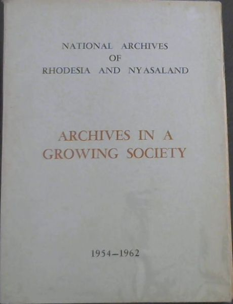 Image for National Archives of Rhodesia and Nyasaland : Archives in a Growing Society .  a report by the director for the period 1 July 1954 to 30 June 1962