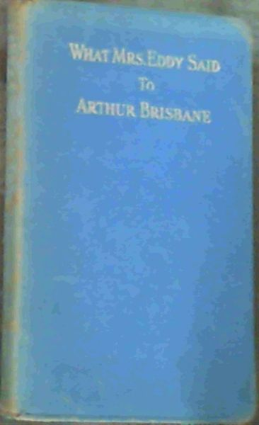 Image for What Mrs. Eddy Said To Arthur Brisbane; A Celebrated Interview of the Eminent Journalist With the Discoverer & Founder of Christian Science