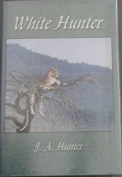 Image for White Hunter: The adventures and experiences of a professional Big-Game Hunter in Africa