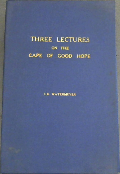 Image for Three Lectures on the Cape of Good Hope, under the Government of the Dutch East India Company : delivered at the Cape Town Mechanics' Institute
