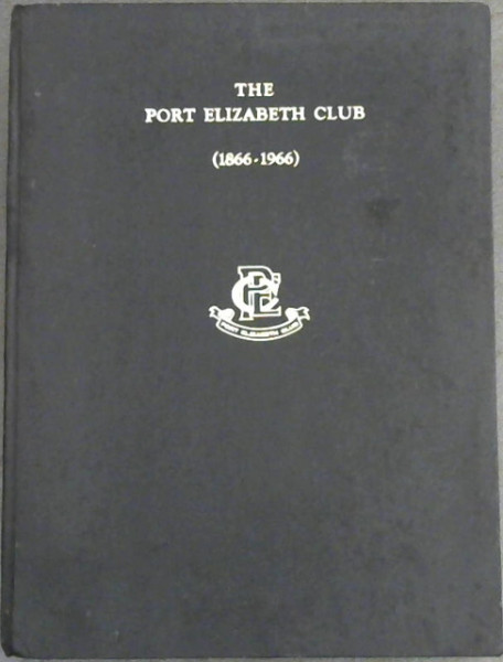 Image for The Port Elizabeth Club, Port Elizabeth (1866-1966) : A History of the Club, compiled to mark the 100th anniversary of its inception