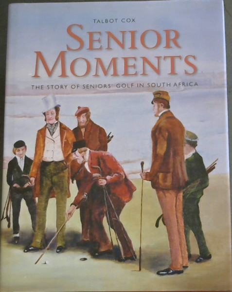 Image for Senior Moments : The Story of Seniors' Golf in South Africa