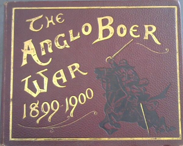 Image for The Anglo-Boer War 1899-1900: An Album of upwards of Three Hundred Photographic Engravings  - A Picture Record of the Movements of the British, Colonial, and Boer Forces engaged in the Conflict