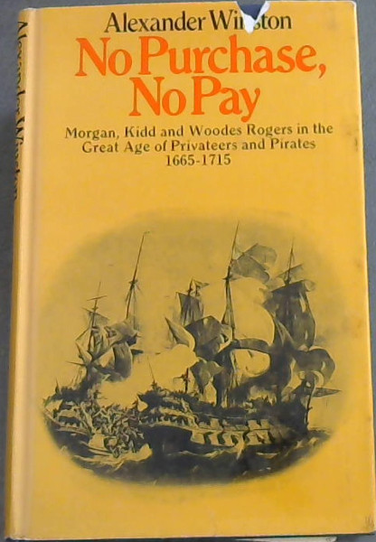 Image for NO PURCHASE, NO PAY - Sir Hendry Morgan, Captain William Kidd, Captain Woodes Rodgers in the Great Age of Privateers and Pirates 1665 - 1715