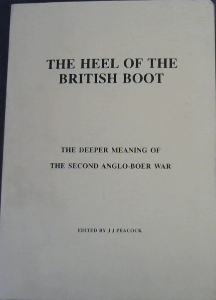 Image for The Heel of the British Boot : The Deeper Meaning of the Second Anglo-Boer War - From the Boers' Point of View - at the request of English speaking persons who are unable to understand Afrikaans or Dutch, in which Languages the majority of books and papers on the history of the war were written