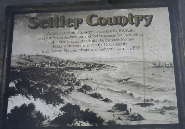 Image for Settler Country: A Collection of six Lithographs of paintings by R W Kitto, of British Settler Architecture and Fortifications in South Africa, with a short History of each plate by Elizabeth Morgan.  Published to commemorate the Opening of the 1820 Settlers National Monument, Graham's Town, July 1974