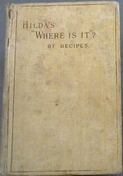 "Image for Hilda's ""Where Is It?"" of Recipes - containing amongst other practical and tried recipes, many old Cape, Indian, and Malay Dishes and Preserves: also Directions for Polishing Furniture, Cleaning Silk etc and a collection of home remedies in case of sickness"