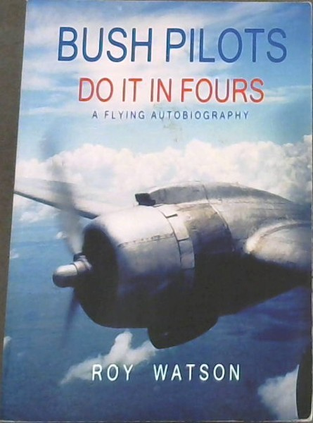 Image for Bush Pilots do it in Fours - An autobiography of Roy Watson's flying experiences from his first interest in flying, Through his involvement with Tiger Moth, Aeronca, Zlin, Stinson, and Russian aircraft, to his bush experiences flying DC4's and the Boeing 707.