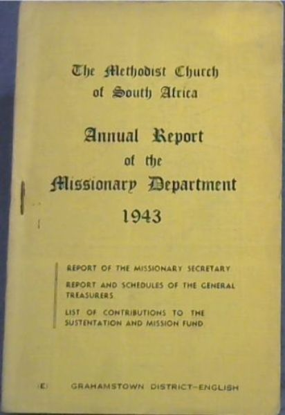 Image for The Methodist Church of South Africa Annual Report of the Missionary Department 1943 : report of the missionary secretary ; report and schedules of the general treasurers ; list of contributions to the sustentation and mission fund