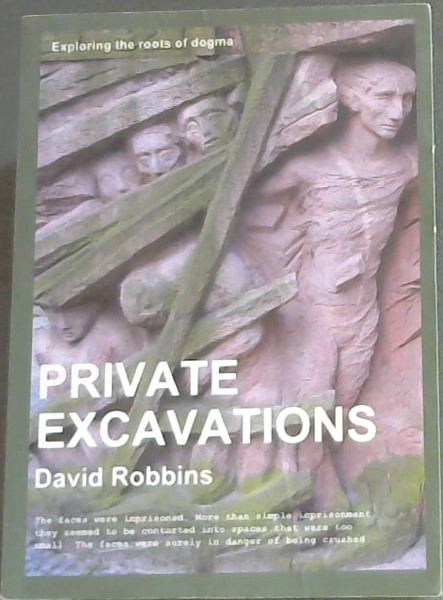 Image for Private Excavations - Exploring the roots of dogma (The most fatal illusion is the stettled point of view. Since life is growth and motion, a fixed point of view kills anybody who has one - Brooks Atkinson, 1951)