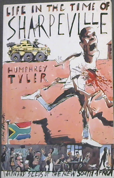 Image for Life in the Time of Sharpeville- and wayward seeds of a new South Africa