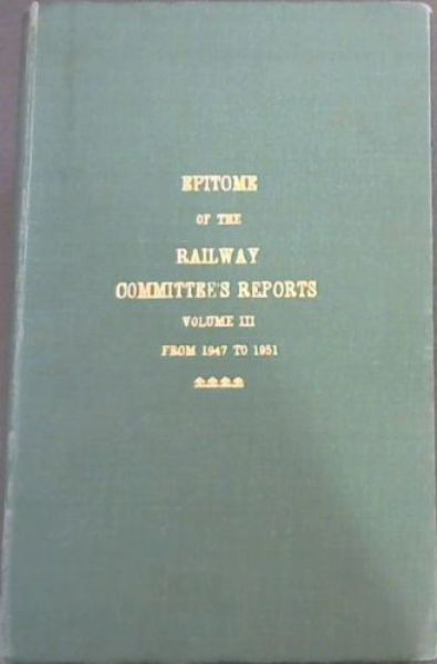 Image for Epitome of the Railway Committee's Reports Volume III from 1947 to 1951 and the Minutes of the Railways and Harbours Board with a Consolidated Index to Volumes I, II and III