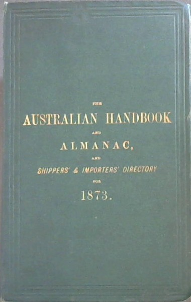Image for Australian Handbook and Almanac, and Shippers' and Importers' Directory for 1873: Calendar of Notable Events in Australian and English History.  Mail Calendar, showing the Arrivals and Departures of Australian Mails.  British Customs Tariff, United States Tariff, Postal Regulations, Stamp Duties, Public Amusements, Chambers of Commerce, London Bankers, Public Offices, Courts of Law, Ministry, Officers of State, and other information ... Full details concerning Emigration to the Australian Colonies, including the Current Rate of Wages for all classes of Artizans and Labourers, and Cost of Provisions and House Rent.  Regulations for taking up Land in the Colonies.  Telegraphic and Postal Arrangements between Great Britain and Australia ... An Account of the Fiji Islands.  A Gazetteer of the Principal Towns in Australia and New Zealand.  Colonial Annals.  A Directory and Business Guide of London Shippers to Australia, Importers in Australia, Banks, Ango-Australian Companies etc