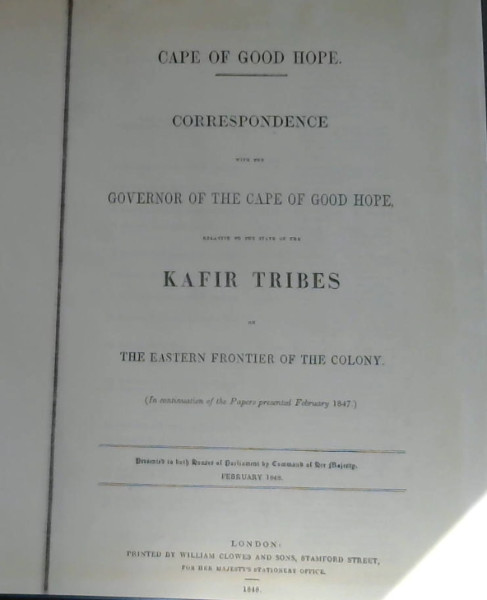 Image for Correspondence with the Governor of the Cape Hope, relative to the state of the Kafir Tribes on the Eastern Frontier of the Colony [various papers presented to Parliament between 1847-1848]