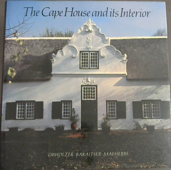 Image for The Cape House and its Interior: An inquiry into the sources of Cape architecture & a survey of built-in early Cape domestic woodwork