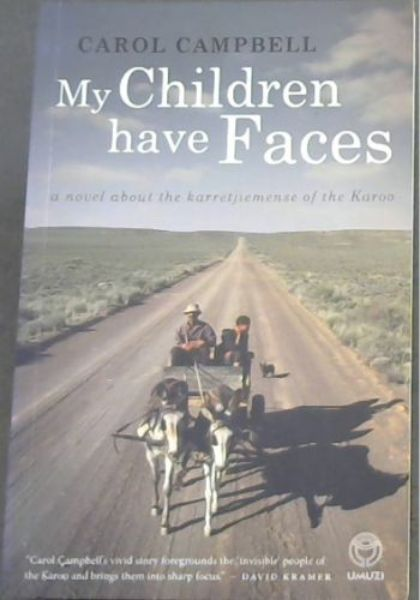 "Image for My Children Have Faces -  a novel about the karretjiemense of the Karoo / ""Carol Campbells' vivid story foregrounds the 'invisible' people of the Karoo and brings then into sharp focus"". - DAVID KRAMER"