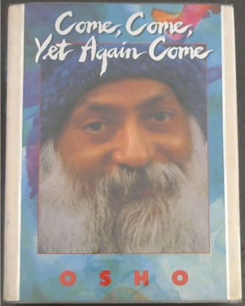 Image for Come, come, yet again come: Spontaneous talks given to disciples and friends of Osho in Gautama the Buddha Auditorium, Poona, India