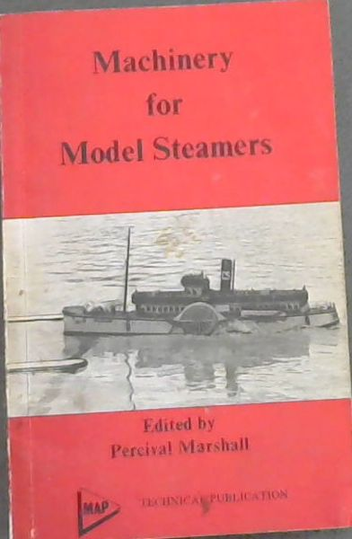 Image for Machinery for Model Steamers -  (A Practical Handbook on the Design and Construction of Engines and Boilers for Model Steamers, the Use of Liquid Fuel, and the Proportions of Machinery for Model Boats.)