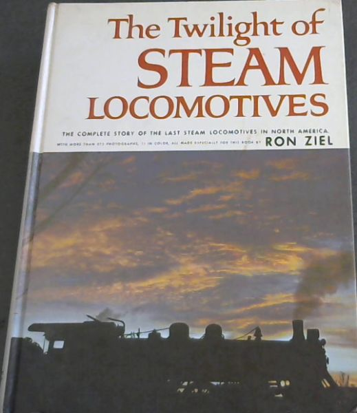 Image for THE TWILIGHT OF STEAM LOCOMOTIVES - The Complete story of the Last Steam Locomotives in North America. With more than 275 photographs, 11 in color, all made especially for this book by Ron Ziel