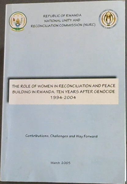 Image for The Role of Women in Reconciliation and Peace Building in Rwanda: Ten Years After Genocide 1994-2004- Contributions, Challenges and Way Forward/ Le Role De La Femme Dans Le Processus De Reconciliation  Et De Consolidation De La Paix Au Rwanda: Dix Ans Apres le Genocide 1994-2004