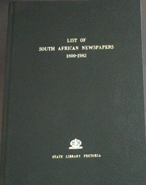 Image for A List of South African Newspapers, 1800-1982, with library holdings
