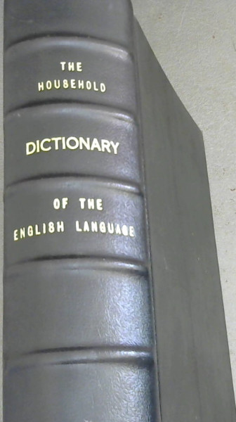 Image for The Household Dictionary of the English Language, Etymological, Derivative, Explanatory, Pronouncing, and Synonymous.  And An Appendix, containing additional words, embracing all the important scientific, technological, and other terms recently brought into use; vocabularies of foreign words and hrases, geographical names, Greek and Latin proper names, scripture proper names, glossary of Scottish words, Classic mythology, abbreviations, arbitrary signs, prefixes, affixes etc.  With an introduction of the History of the English Language
