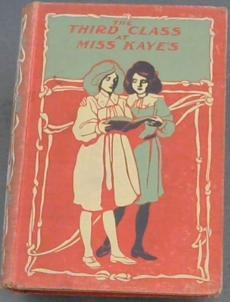 Image for The  Third  Class  At  Miss  Kaye's; A  School  Story