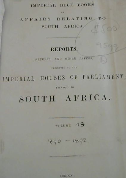 Image for Imperial Blue Books on Affairs Relating to South Africa: Reports, Returns, and other papers, presented to the Imperial Houses of Parliament, relating to South Africa.  Volume 43: 1890-1892