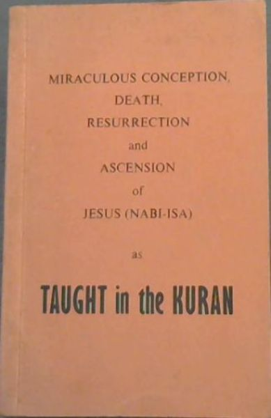 Image for Miraculous  Conception, Death, Resurrection  &  Ascension  of  Jesus [Nabi-isa] as  Taught  in  the  Kuran