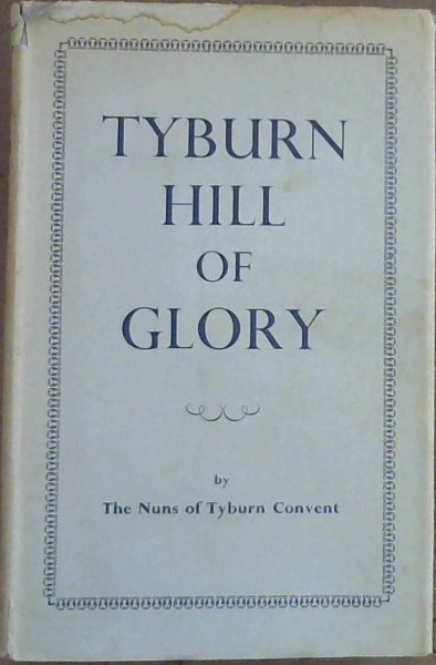 Image for Tyburn Hill of Glory : Being the story of the Benedictine Adorers of the Sacred Heart & Their Foundress Mother Mary of St Peter (Garnier)