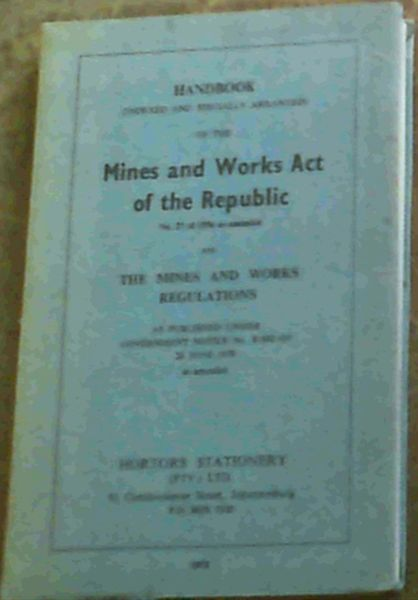 Image for Handbook (Indexed and Specially Arranged) of the Mines and Works Act of the Republic No. 27 of 1956 as amended and the Mines and Works Regulations as published under Government Notice No. R.992 of 26 June 1970 as amended.