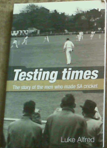 Image for Testing Times: The Story of the Men Who Made SA Cricket