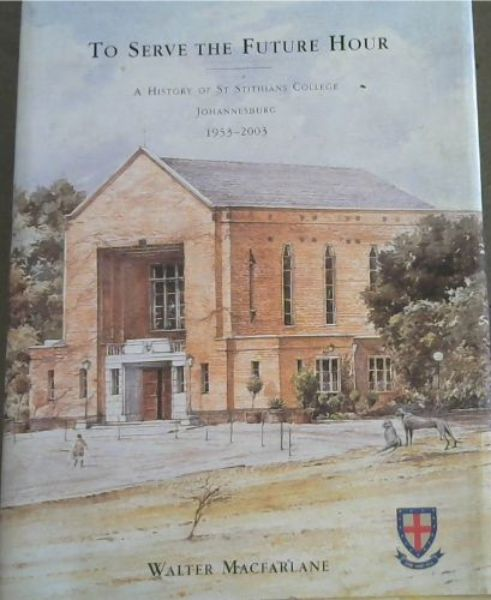 Image for To Serve the Future Hour: A History of St Stithians College, Johannesburg, 1953 - 2003