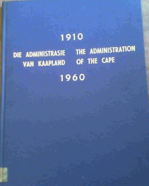 Image for 1910 - 1960 Die Administrasie van Kaapland/ The Administration of the Cape - Die Verhaal van die Provinsiale Administrasie van die Kaap die Goeie Hoop oor die afgelope Vyftig Jaar/ The Story of the Provincial Administration of the Cape of Good Hope over the last Fifty Years