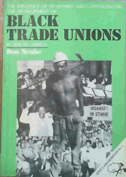 Image for The influence of apartheid and capitalism on the development of Black trade unions in South Africa (Izwi labasebenzi No. 1)