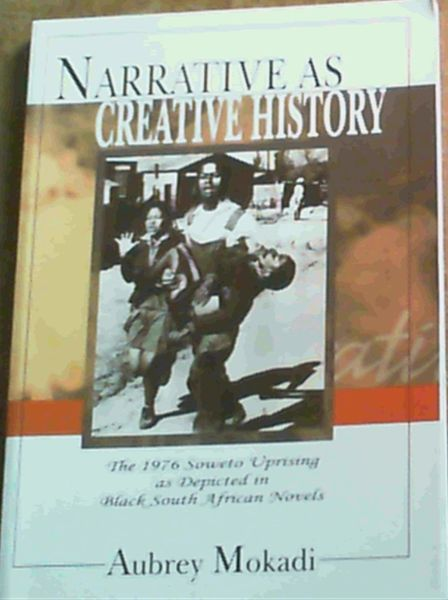 Image for Narrative as Creative History - The 1976 Soweto Uprising as Depicted in Black South African Novels