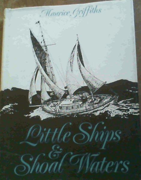 Image for Little Ships and Shoal Waters: Designing, Building and Sailing Shoal Draught Cruising Yachts . With a Cruise or Two in Both Blue and Sandy Waters