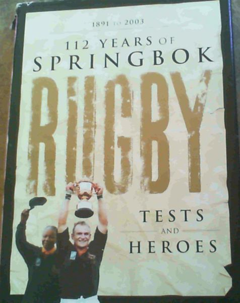 Image for 112 Years of Springbok Rugby 1891 to 2003: Tests and Heroes: 1891 to 2003