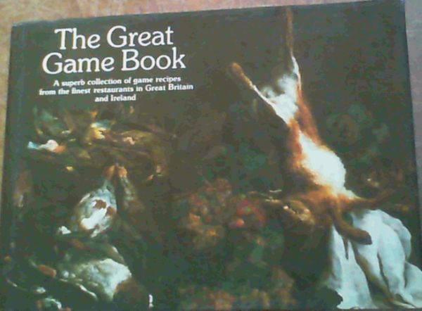 Image for The Great Game Book - A superb collection of game recipes from the finest restaurants in Great Britain and Ireland
